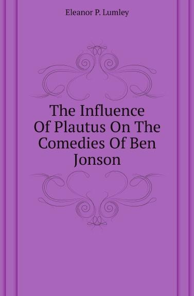 Eleanor P. Lumley The Influence Of Plautus On The Comedies Of Ben Jonson адаменко анатолий логическое программирование и visual prolog в подлиннике