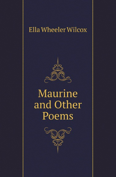 Ella Wheeler Wilcox Maurine and Other Poems ella wheeler wilcox poems of optimism