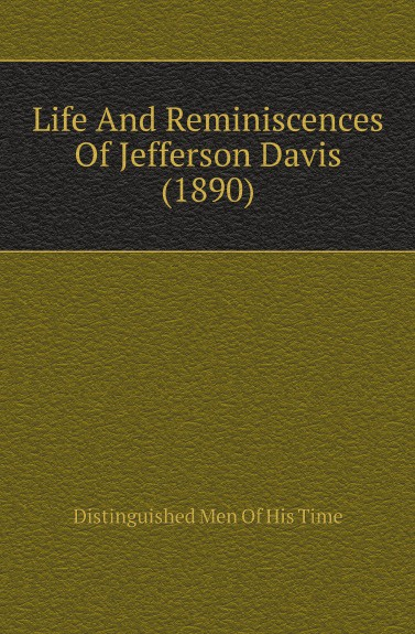Distinguished Men Of His Time Life And Reminiscences Of Jefferson Davis (1890)