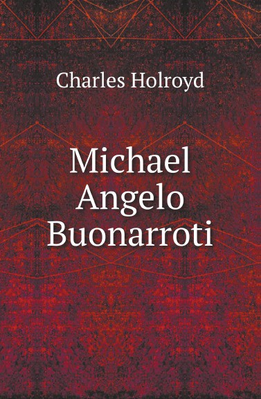 Charles Holroyd Michael Angelo Buonarroti john addington symonds the sonnets of michael angelo buonarroti and tommaso campanella