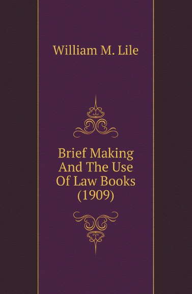 William M. Lile Brief Making And The Use Of Law Books (1909)