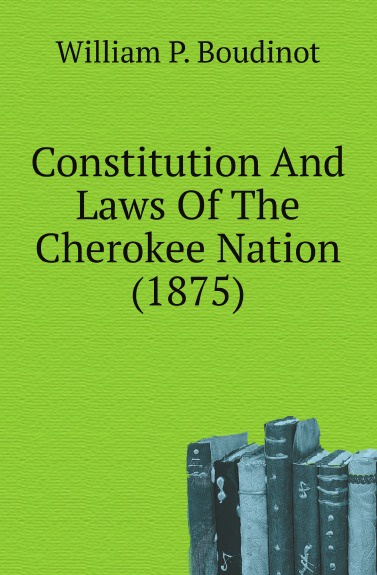William P. Boudinot Constitution And Laws Of The Cherokee Nation (1875) printer park hill cherokee john candy the constitution and laws of the choctaw nation 1840