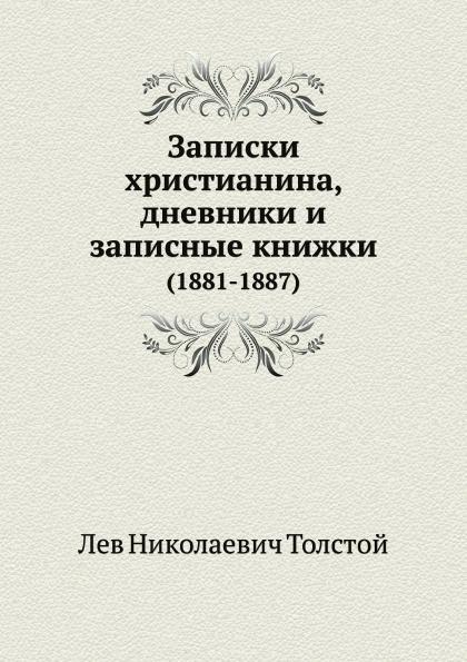 Л. Н. Толстой Записки христианина, дневники и записные книжки (1881-1887) л н толстой дневники и записные книжки 1909