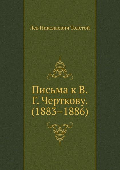 Л. Н. Толстой Письма к В. Г. Черткову. (1883.1886)