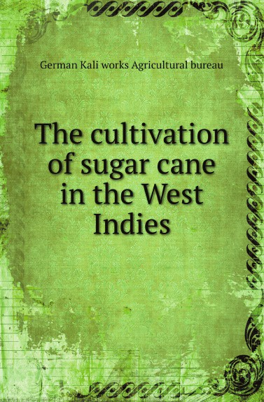 German Kali works Agricultural bureau The cultivation of sugar cane in the West Indies цены онлайн