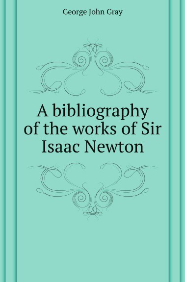 G.J. Gray A bibliography of the works of Sir Isaac Newton david brewster life of sir isaac newton