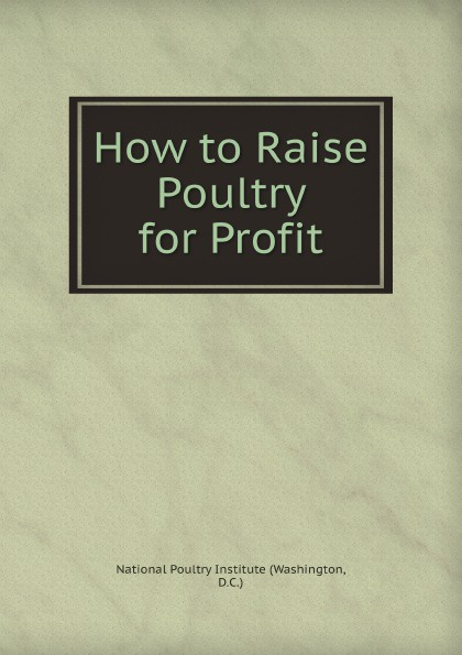 Фото - National Poultry Institute How to Raise Poultry for Profit william m lewis how to raise poultry for pleasure and profit