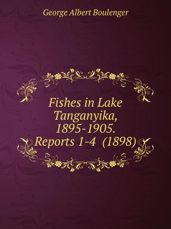 G.A. Boulenger Fishes in Lake Tanganyika, 1895-1905. Reports 1-4 недорго, оригинальная цена