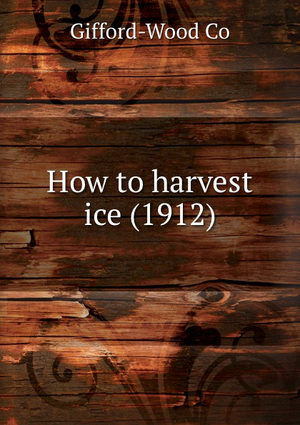 GiffordWood Co. How to harvest ice. 1912