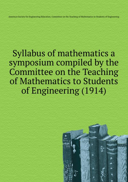 Committee on the Teaching of Mathematics to Students of Engineering Syllabus of mathematics a symposium compiled by the Committee on the Teaching of Mathematics to Students of Engineering. 1914 keller samuel smith mathematics for engineering students