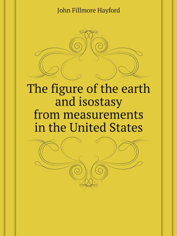 J.F. Hayford The figure of the earth and isostasy from measurements in the United States недорго, оригинальная цена