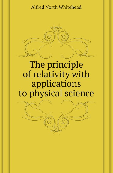 A.N. Whitehead The principle of relativity with applications to physical science a n whitehead the principle of relativity with applications to physical science