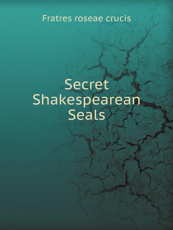 Fratres roseae crucis Secret Shakespearean Seals
