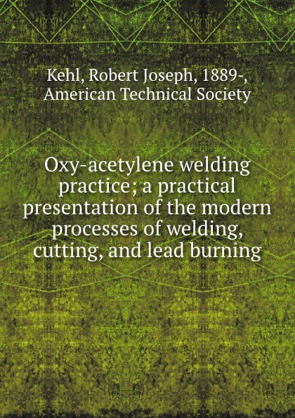 K.R. Joseph Oxy-acetylene welding practice; a practical presentation of the modern processes of welding, cutting, and lead burning