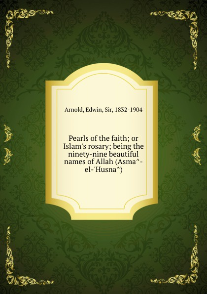 E. Arnold Pearls of the faith; or Islam's rosary; being the ninety-nine beautiful names of Allah (Asma-el-'Husna)