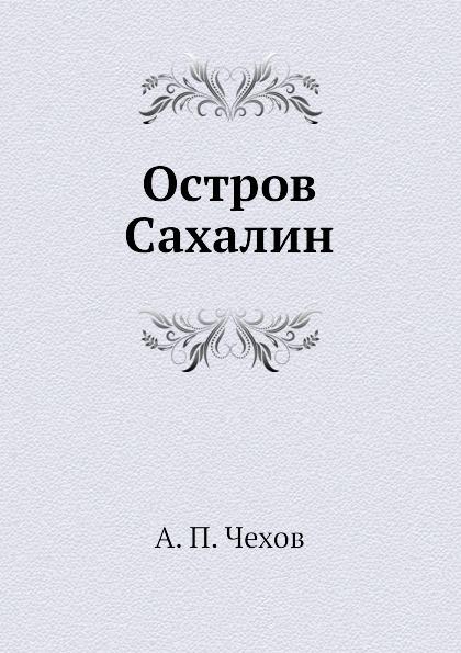 А. П. Чехов Остров Сахалин