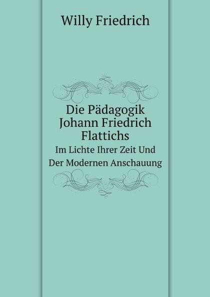 W. Friedrich Die Padagogik Johann Friedrich Flattichs. Im Lichte Ihrer Zeit Und Der Modernen Anschauung johann friedrich kind der freischutz