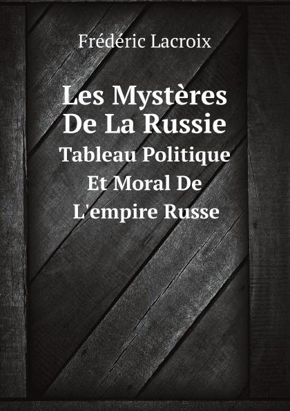 F. Lacroix Les Mysteres De La Russie. Tableau Politique Et Moral De L'empire Russe