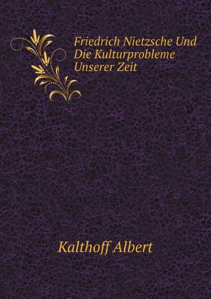A. Kalthoff Friedrich Nietzsche Und Die Kulturprobleme Unserer Zeit friedrich nietzsche uber die zukunft unserer bildungs anstalten