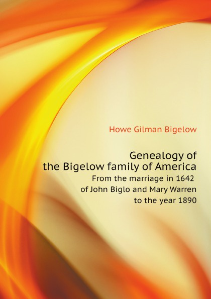 купить H.G. Bigelow Genealogy of the Bigelow family of America. From the marriage in 1642 of John Biglo and Mary Warren to the year 1890 дешево