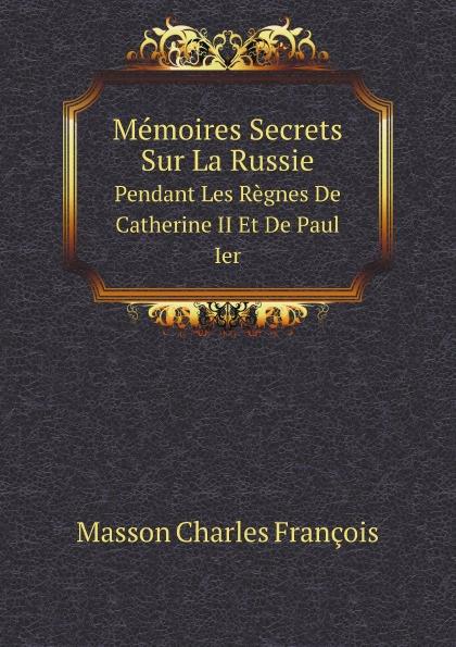 C.F. Masson Memoires Secrets Sur La Russie. Pendant Les Regnes De Catherine II Et De Paul Ier c f masson memoires secrets sur la russie pendant les regnes de catherine ii et de paul ier