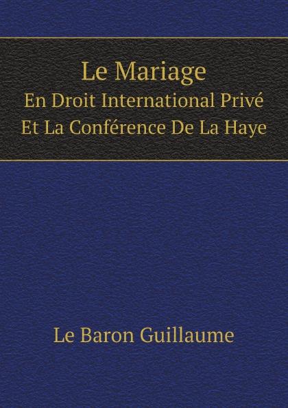 G. Le Baron Le Mariage. En Droit International Prive Et La Conference De La Haye ernest lémonon la seconde conference de la paix la haye juin octobre 1907 classic reprint