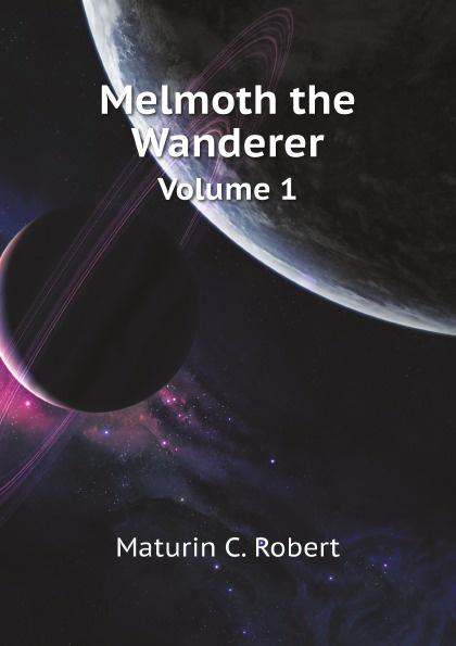 M.C. Robert Melmoth the Wanderer. Volume 1