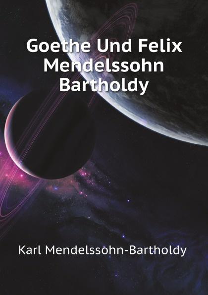 K. Mendelssohn-Bartholdy Goethe Und Felix Mendelssohn Bartholdy f mendelssohn bartholdy lettere di felix mendelssohn bartholdy 1830 1847 volume 2