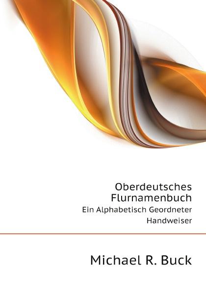 M.R. Buck Oberdeutsches Flurnamenbuch. Ein Alphabetisch Geordneter Handweiser m r buck oberdeutsches flurnamenbuch ein alphabetisch geordneter handweiser