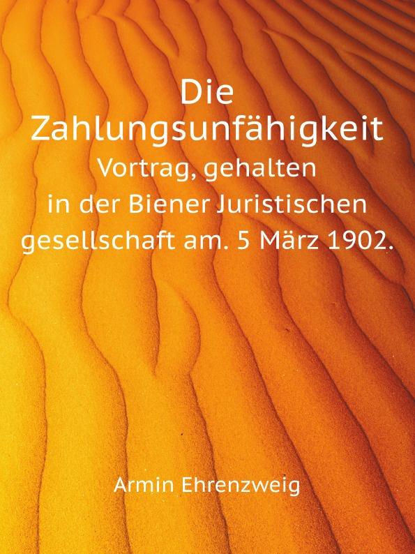 A. Ehrenzweig Die Zahlungsunfahigkeit. Vortrag, gehalten in der Biener Juristischen gesellschaft am. 5 Marz 1902. недорого