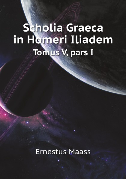 E. Maass Scholia Graeca in Homeri Iliadem. Tomus V, pars I ernst maass commentariorvm in aratvm reliqviae