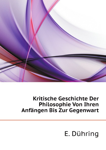 E. Dühring Kritische Geschichte Der Philosophie Von Ihren Anfangen Bis Zur Gegenwart