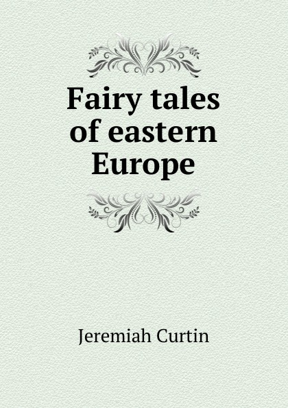 J. Curtin Fairy tales of eastern Europe