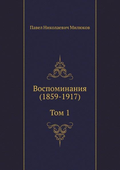 П. Н. Милюков Воспоминания (1859-1917) (Том 1) п н милюков п н милюков воспоминания