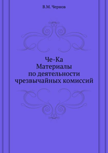 В.М. Чернов Че-Ка. Материалы по деятельности чрезвычайных комиссий
