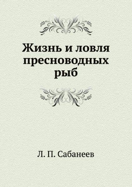 Л. П. Сабанеев Жизнь и ловля пресноводных рыб