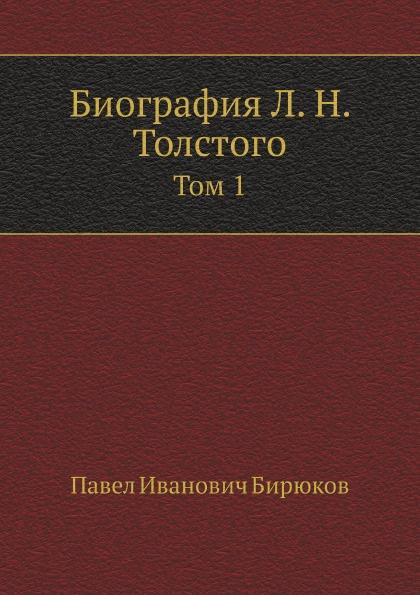П.И. Бирюков Биография Л. Н. Толстого. Том 1