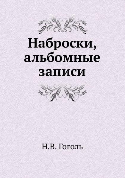 Н. Гоголь Наброски, альбомные записи