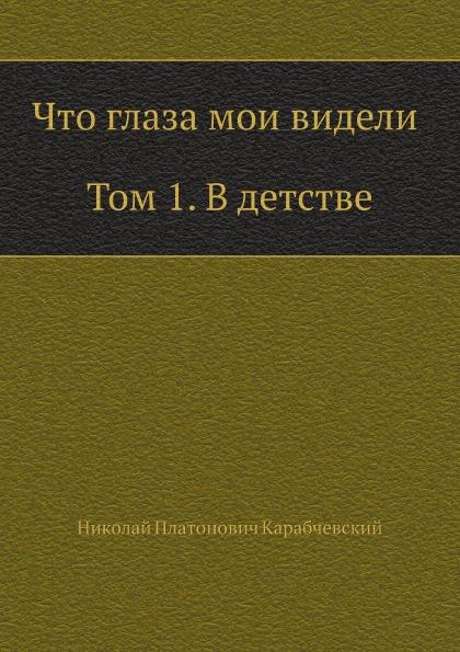Н.П. Карабчевский Что глаза мои видели (Том 1, В детстве)
