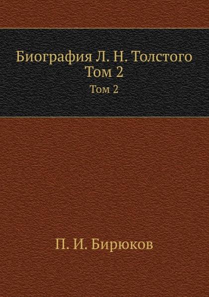 П.И. Бирюков Биография Л. Н. Толстого. Том 2