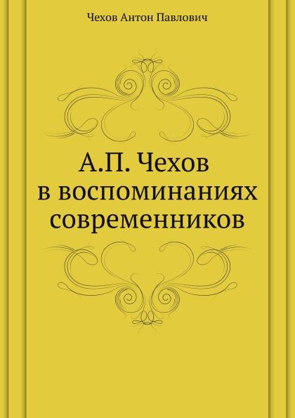 А. П. Чехов А. П. Чехов в воспоминаниях современников цена и фото