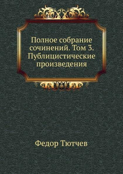 Ф. Тютчев Полное собрание сочинений. Том 3. Публицистические произведения