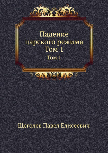 П.Е. Щеголев Падение царского режима. Том 1 цена и фото