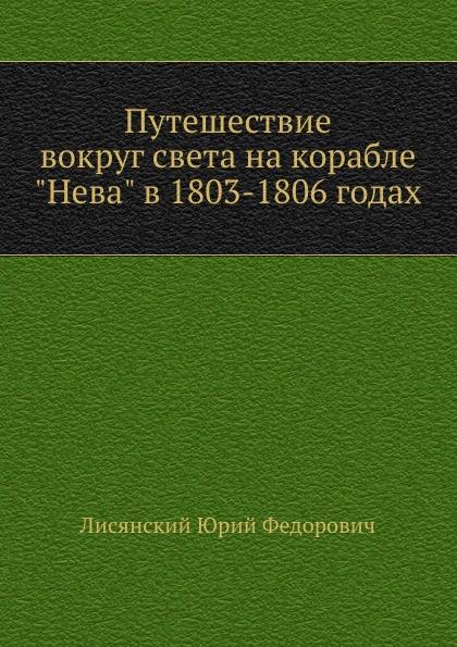 """Ю.Ф. Лисянский Путешествие вокруг света на корабле """"Нева"""" в 1803-1806 годах"""