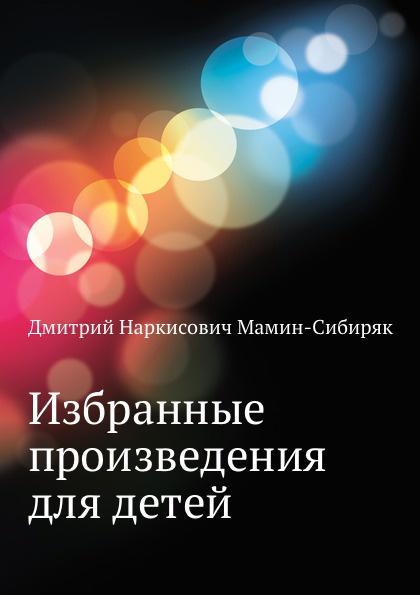 Д.Н. Мамин-Сибиряк Избранные произведения для детей олейников артур избранные произведения