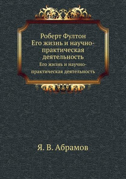 Я.В. Абрамов Роберт Фултон. Его жизнь и научно-практическая деятельность