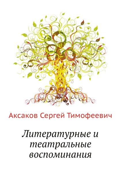 Фото - С. Аксаков Литературные и театральные воспоминания а р кугель литературные воспоминания театральные портреты листья с дерева