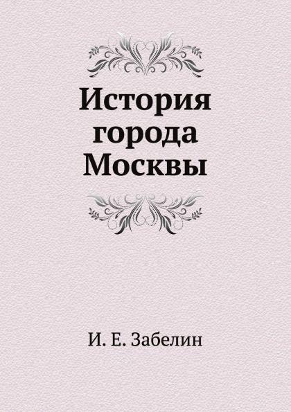 И. Мартынов История города Москвы и е забелин история города москвы от юрия долгорукого до петра i