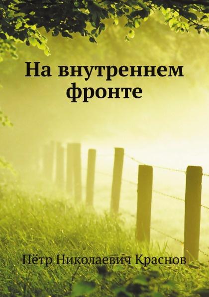 Фото - П.Н. Краснов На внутреннем фронте краснов петр николаевич в боях и походах