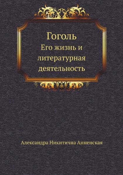 А. Анненская Гоголь. Его жизнь и литературная деятельность